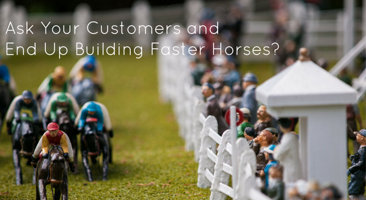 Ask your customers and end up building faster horses - Original Image @ https://flic.kr/p/h1Mqu9